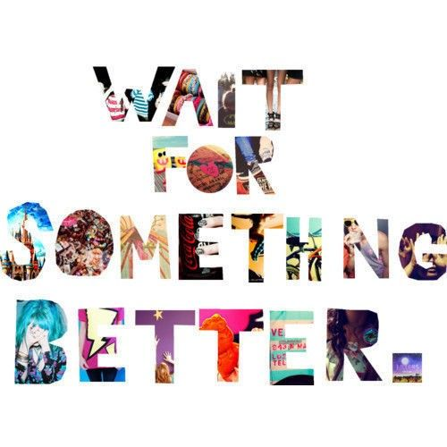 wait for some thing better