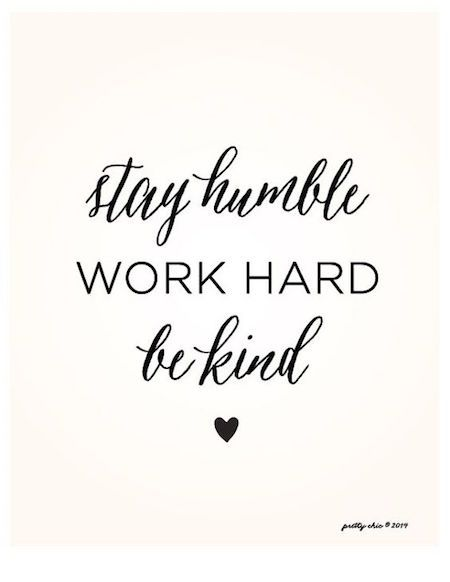 Stay humble, work hard, be kind.:
