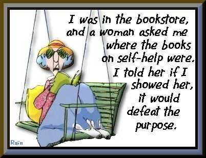 Maxine, I was in the bookstore and a woman asked me where the books on self-help were. I told her if i showed her, it would defeat the purpose.