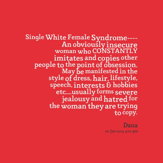 Quotes Picture: single white female syndrome an obviously insecure woman who constantly imitates and copies other people to the point of obsession may be manifested in the style of dress, hair, lifestyle, speech, interests