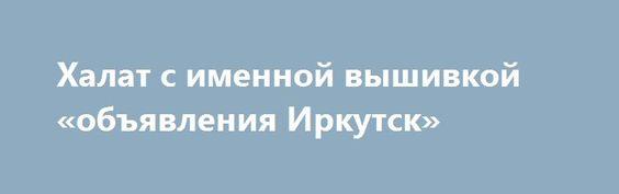 Халат с именной вышивкой «объявления Иркутск» http://www.pogruzimvse.ru/doska54/?adv_id=38369 Оригинальный подарок. Халат с индивидуальным дизайном это лучший подарок для самых близких. Вы преподнесете не просто халат, а теплые эмоции для самых дорогих. Продемонстрируйте ваш особый подход при выборе подарка. Мы изготовим для вас халат всего за 1 день и доставим в любую часть страны. Успей сделать подарок себе и близким со скидкой. Всего 3490 рублей, вместо 5600 рублей. {{AutoHashTags}}