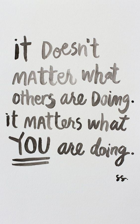 It doesn't matter what others are doing. It matters what you are doing.: