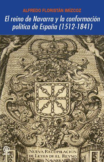 El reino de Navarra y la conformación política de España (1512-1841) / Alfredo Floristán Imízcoz Publication Tres Cantos (Madrid) : Akal, 2014