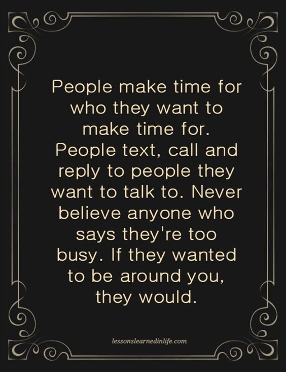 People make time for who they want to make time for. People text, call and reply to people they want to talk to. Never believe anyone who says they're too busy. If they wanted to be around you, they w