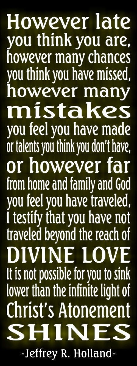 No matter far away you've gone I testify that you have not traveled beyond the reach of Divine Love. It is not possible for you to sink lower than the infinite Light of Christ's Atonement shines-Jeffrey R. Holland
