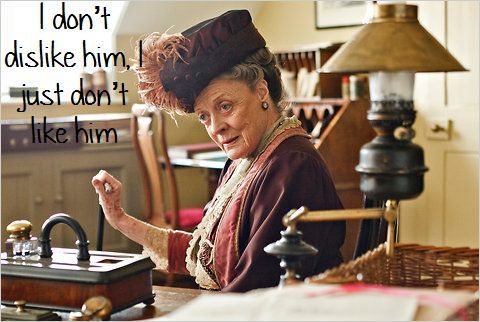 I don't dislike him, I just don't like him - which is different.  Brilliant dialogue for the incredible Maggie Smith; just love her character in Downton Abbey - bravo to the script writers!!