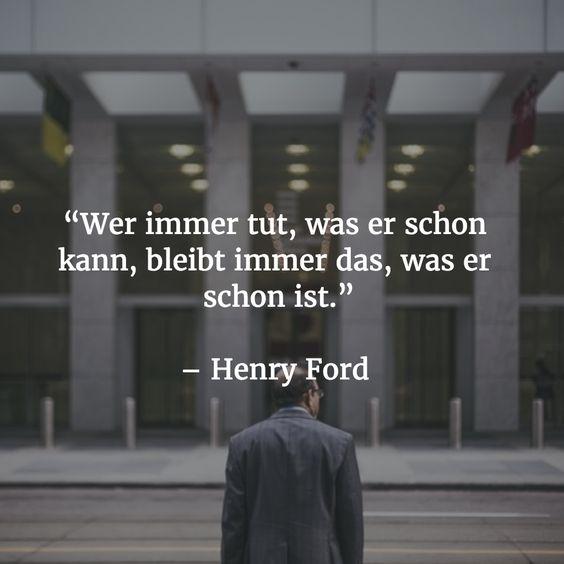 """""""Wer immer tut, was er schon kann, bleibt immer das, was er schon ist."""" - Henry Ford"""