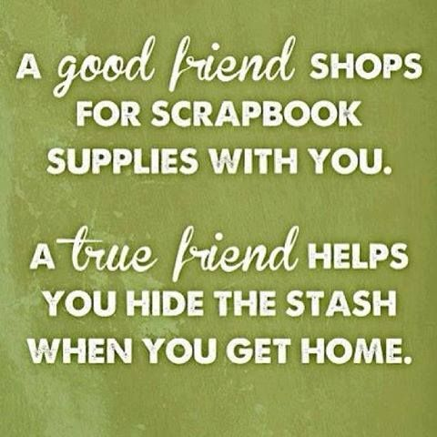 A good friend shops for craft supplies with you. A True friend helps you hide the stash when you get home!   Yes, that is a true friend!: