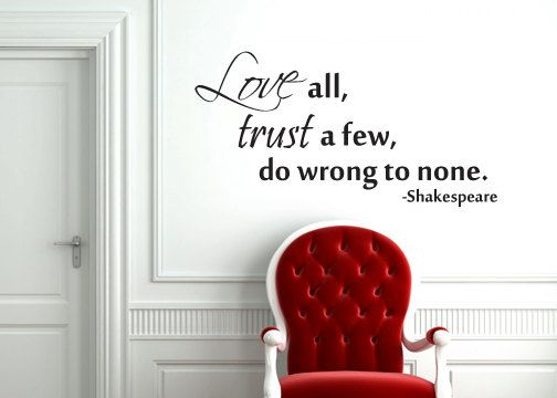 Love all, trust a few, do wrong to none. Shakespeare