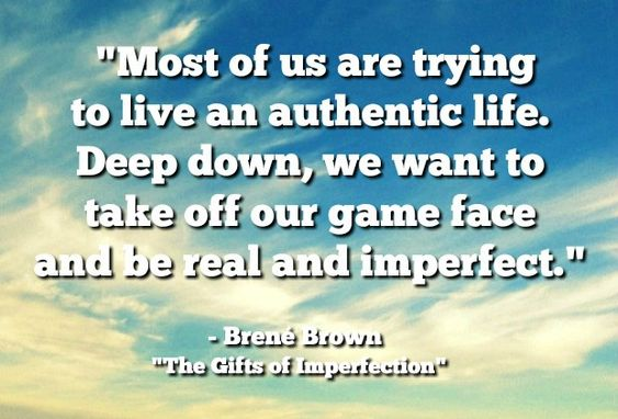 "Accept who you are — all of you. | ""Most of us are trying to live an authentic life. Deep down, we want to take off our game face and be real and imperfect."" - Brene Brown"