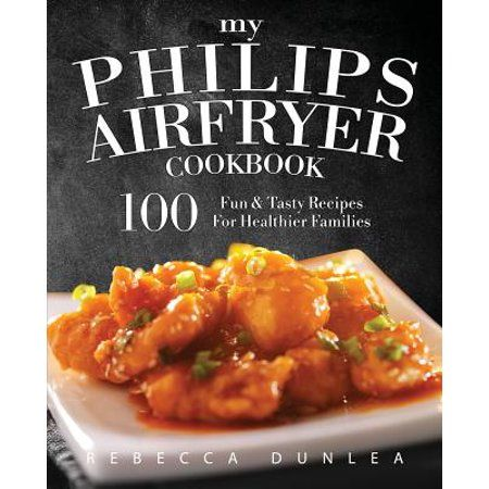 My Philips AirFryer Cookbook: 100 Fun & Tasty Recipes For Healthier Families (Paperback) - Walmart.com