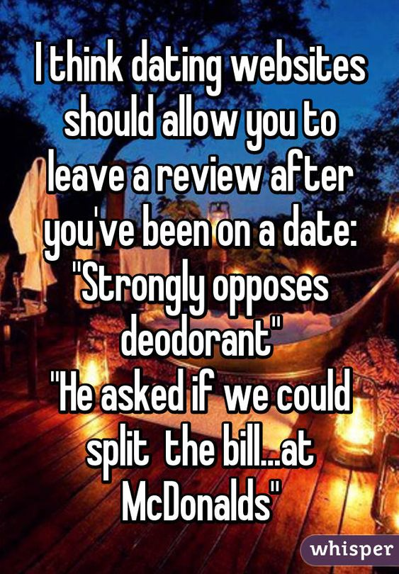 "I think dating websites should allow you to leave a review after you've been on a date: ""Strongly opposes deodorant"" ""He asked if we could split  the bill...at McDonalds"""