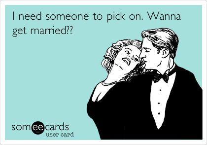 I need someone to pick on. Wanna get married??
