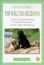 The Well-Traveled Dog: Travel Tips and Pet Etiquette, Pet-Friendly Destinations, Canine Camps and Getaways (Advice for Pet Owners)