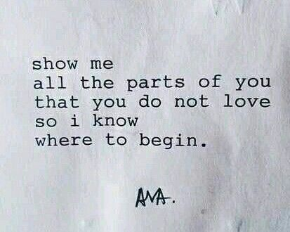 Show me all the parts of you that you do not love so i know where to begin.