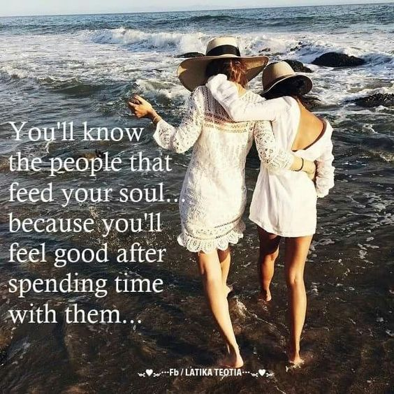 You'll know the people that feed your soul...because you'll feel good after spending time with them...: