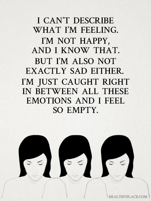 Depression quote: I can't describe what i'm feeling. I'm not happy, and I know that. But I'm also not exactly sad either. I'm just caught right in between all these emotions and I feel so empty. www.HealthyPlace.com