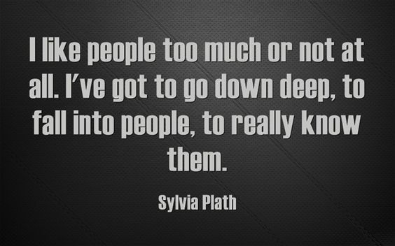 I like people too much or not at all. I've got to go down deep, to fall into people, to really know them.