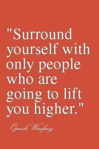 """""""Surround yourself with only people who are going to lift you higher.""""  - Oprah"""