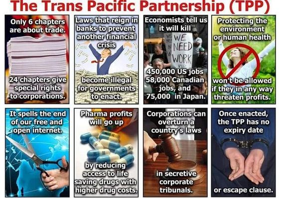 The Trans Pacific Partnership (TPP) | Only 6 chapters are about trade. 24 chapters give special rights to corporations | Laws that reign in banks to prevent another financial crisis become illegal for governments to enact. | Economists tell us it will kill 450,000 US jobs, 58,000 Canadian jobs and 75,000 in Japan. | Protecting the environment or human health won't be allowed if they in any way threaten profits. | It spells the end of our free and open internet. ...: