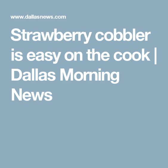 Strawberry cobbler is easy on the cook | Dallas Morning News