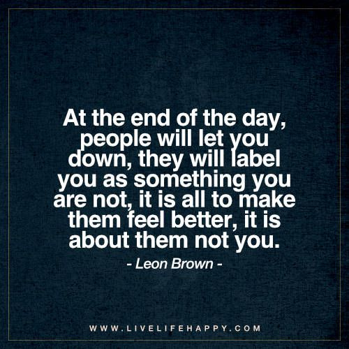 At The End Of The Day People Will Let You Down They Will Label Live Life Happy Feel Better Quotes Opinion Quotes Down Quotes