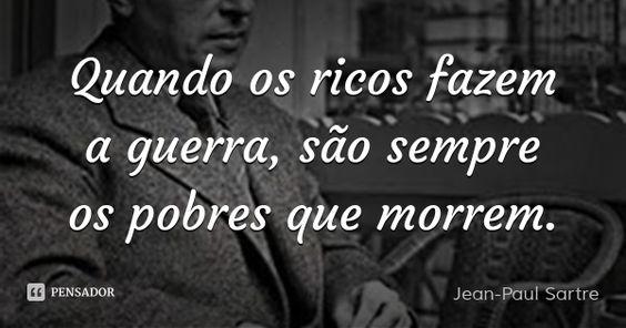 Quando os ricos fazem a guerra, são sempre os pobres que morrem. — Jean-Paul Sartre