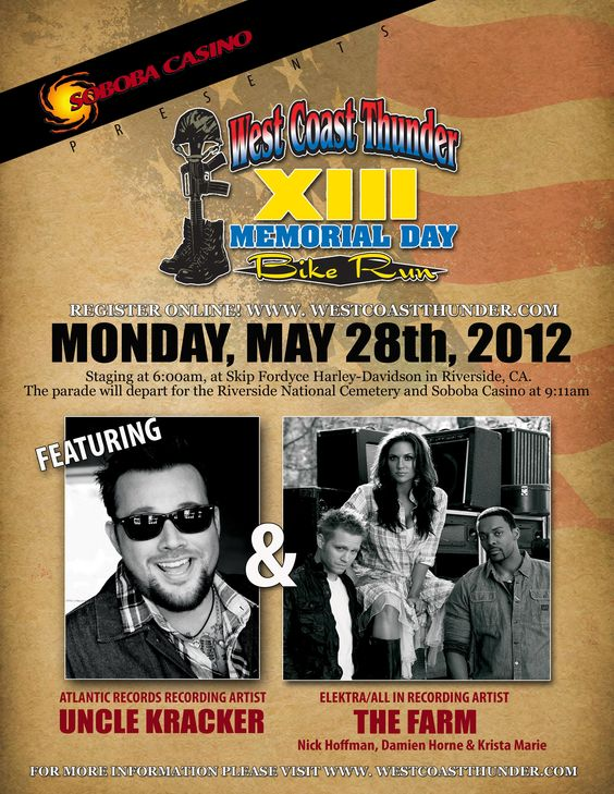 WEST COAST THUNDER XIII  MEMORIAL DAY BIKE RUN     MONDAY,   MAY 28th 2012  Gates Open at 10:00pm      [Click web address to register online today...]  www.westcoastthunder.com    Featuring:   Atlantic Record Recording Artist  UNCLE KRACKER    Elektra/All In Recording Artist  THE FARM