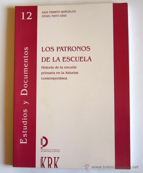 Los Patronos de la escuela : (historia de la escuela primaria en la Asturias contemporánea) / Aida Terrón Bañuelos, Angel Mato Díaz