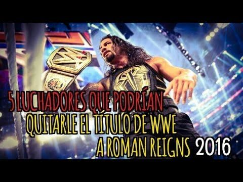 5 Luchadores que Podrian Quitarle el Titulo de WWE a Roman Reigns 2016 /...