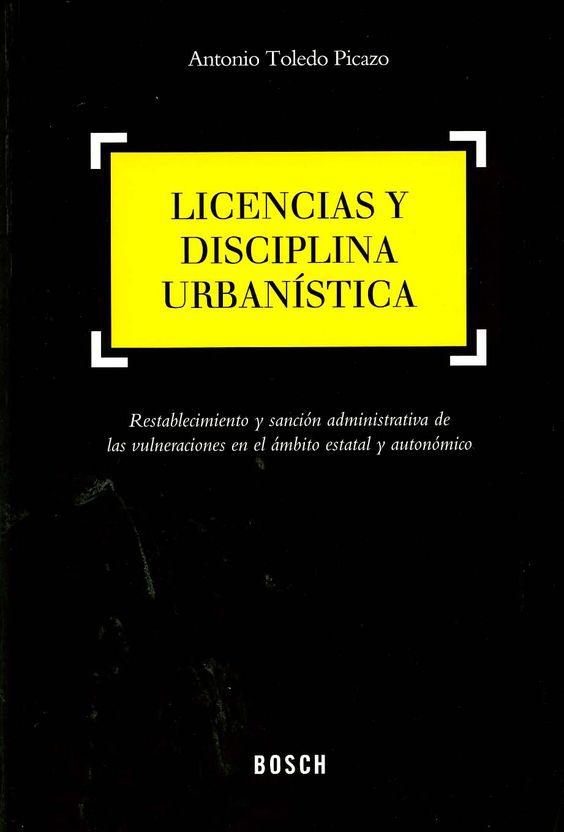 Licencias y disciplina urbanística : restablecimiento y sanción administrativa de las vulneraciones en el ámbito estatal y autonómico / Antonio Toledo Picazo. - Hospitalet de Llobregat (Barcelona) : Bosch, 2013