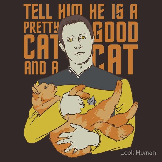 """Data: [asking Worf to take care of Spot] """"He will need to be fed once a day. He prefers feline supplement number 25."""" Worf: """"I understand.""""  Data: """"And he will require water. And you must provide him with a sandbox - and you must talk to him. Tell him he is a pretty cat, and a good cat..."""" Worf: """"I will feed him."""" Data: """"Perhaps that will be enough."""" Loving your pet: How more human can you get?!"""