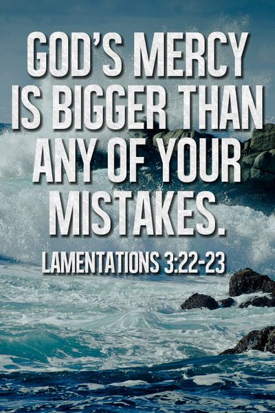 God's mercy is bigger than any of your mistakes - Lamentations 3:22-23