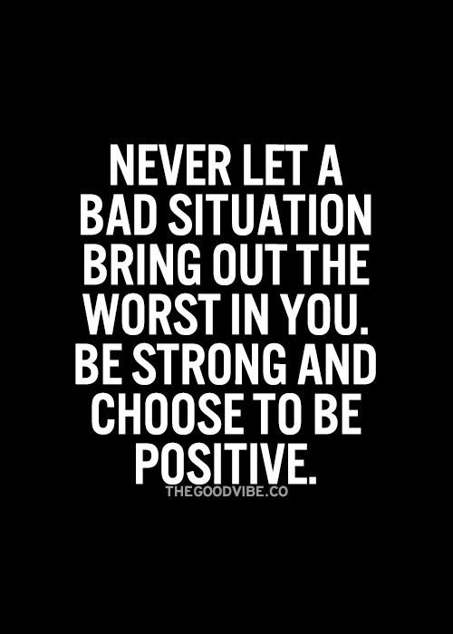 There is something positive in every situation, always. If God brought you to it, he will bring you through it..