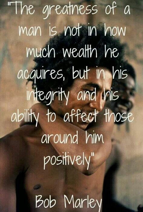 The greatness of man is not in how much wealth he acquires, but in his integrity and his ability to affect those around him positively :)