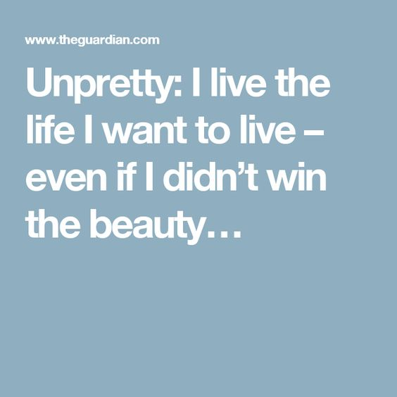 Unpretty: I live the life I want to live – even if I didn't win the beauty…