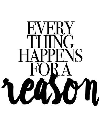 Everything happens for a reason.: