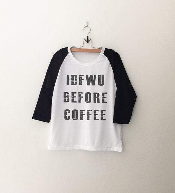 IDFWU before coffee T-Shirt sweatshirt womens girls teens unisex grunge tumblr instagram blogger punk hipster gifts merch