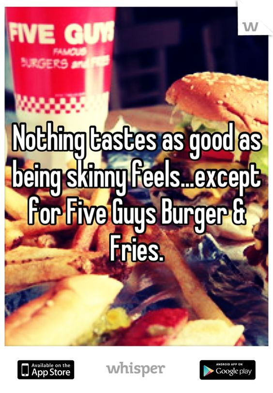 Nothing tastes as good as being skinny feels...except for Five Guys Burger & Fries.