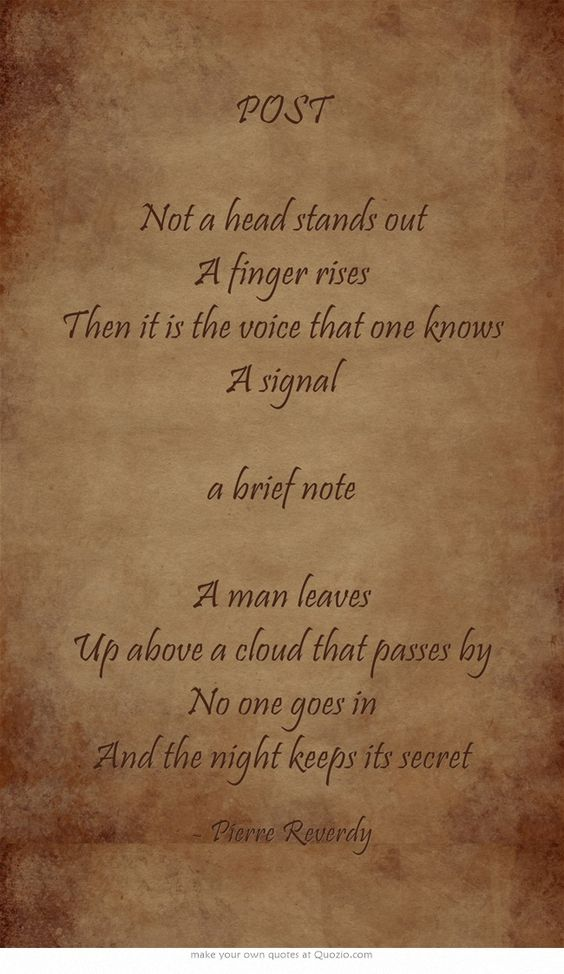 POST Not a head stands out A finger rises Then it is the voice that one knows A signal a brief note A man leaves Up above a cloud that passes by No one goes in And the night keeps its secret...Pierre Reverdy