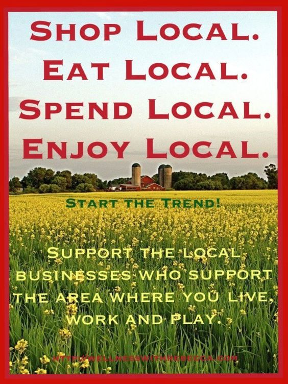 Buy Local .. support your local businesses as often as you can.  Help keep their doors open.