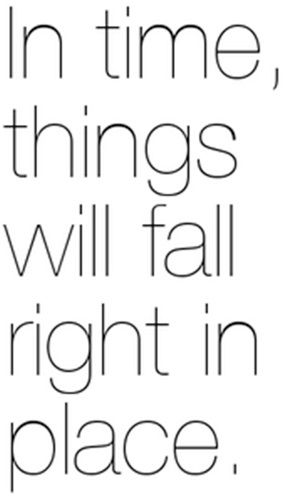 In time, things will fall right into place.