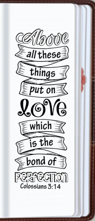 "Colossians 3:14 ""Above all these things put on love, which is the bond of perfection."":"