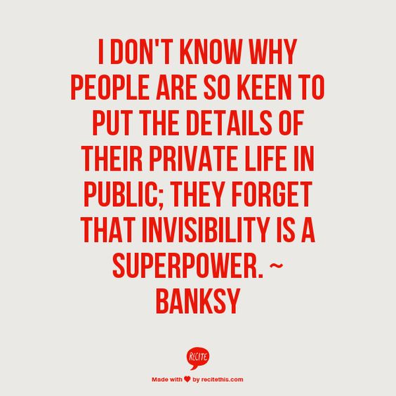 """""""I don't know why people are so keen to put the details of their private life in public; they forget that invisibility is a superpower."""" #banksy"""
