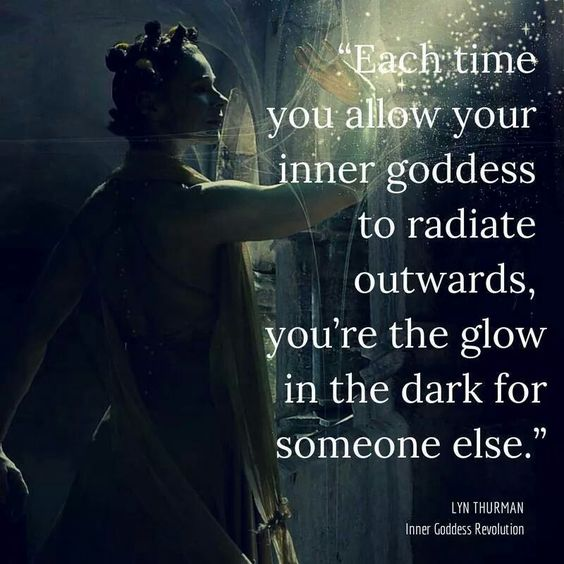 "Shine brightly dear ones. Each time you allow your ""inner goddess"" to radiate outwards, you're the glow in the dark for someone else."