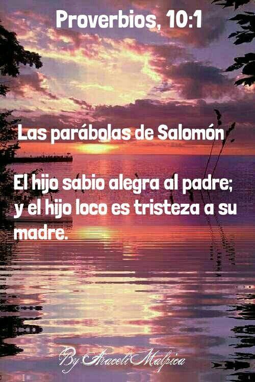 Proverbios, 10:1 - (Las parábolas de Salomón.) El hijo sabio alegra al padre; y el hijo loco es tristeza a su madre.