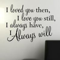 I Loved you then, I love you still, I always have, I always will. - Detailed item view - Createworks Wall Stickers | Wall Quotes | Wall Art Stickers