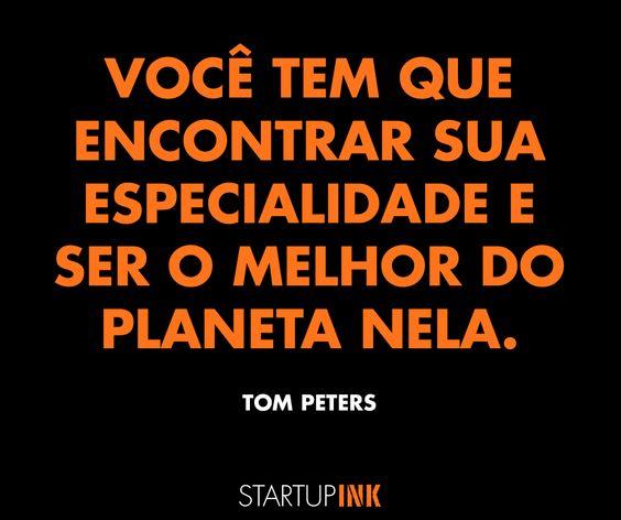 """""""Você tem que encontrar sua especialidade e ser o melhor do planeta nela"""". - Tom Peters"""