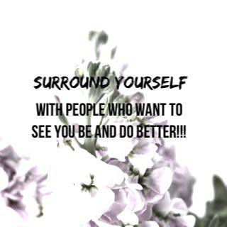 Surround Yourself With People Who will Force You To BE Better!!: