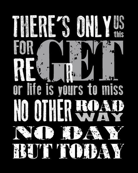 rent- There's only us; There's only this; Forget regret, or life is yours to miss; No other road; No other way; No day but today One of my favorite numbers from the musical!